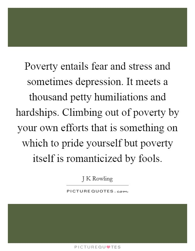Poverty entails fear and stress and sometimes depression. It meets a thousand petty humiliations and hardships. Climbing out of poverty by your own efforts that is something on which to pride yourself but poverty itself is romanticized by fools Picture Quote #1