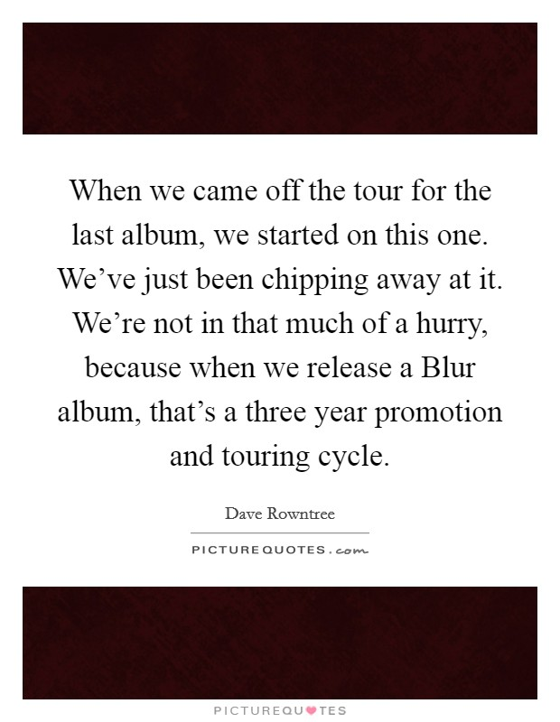 When we came off the tour for the last album, we started on this one. We've just been chipping away at it. We're not in that much of a hurry, because when we release a Blur album, that's a three year promotion and touring cycle Picture Quote #1