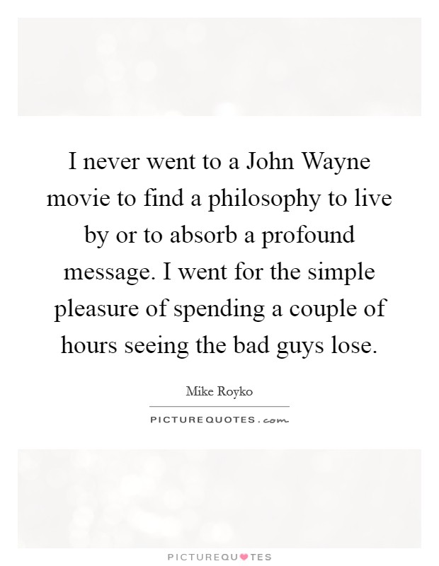 I never went to a John Wayne movie to find a philosophy to live by or to absorb a profound message. I went for the simple pleasure of spending a couple of hours seeing the bad guys lose Picture Quote #1