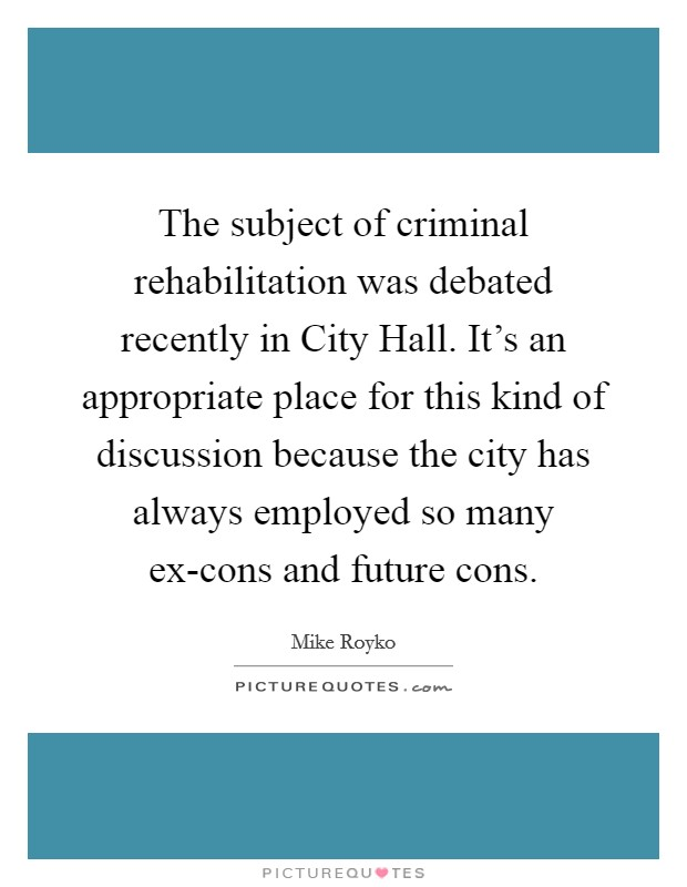 The subject of criminal rehabilitation was debated recently in City Hall. It's an appropriate place for this kind of discussion because the city has always employed so many ex-cons and future cons Picture Quote #1