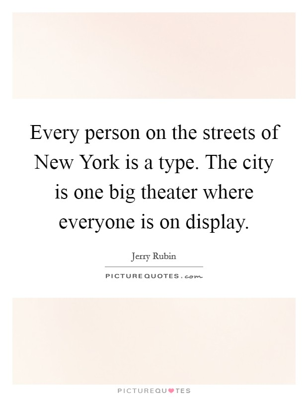 Every person on the streets of New York is a type. The city is one big theater where everyone is on display Picture Quote #1