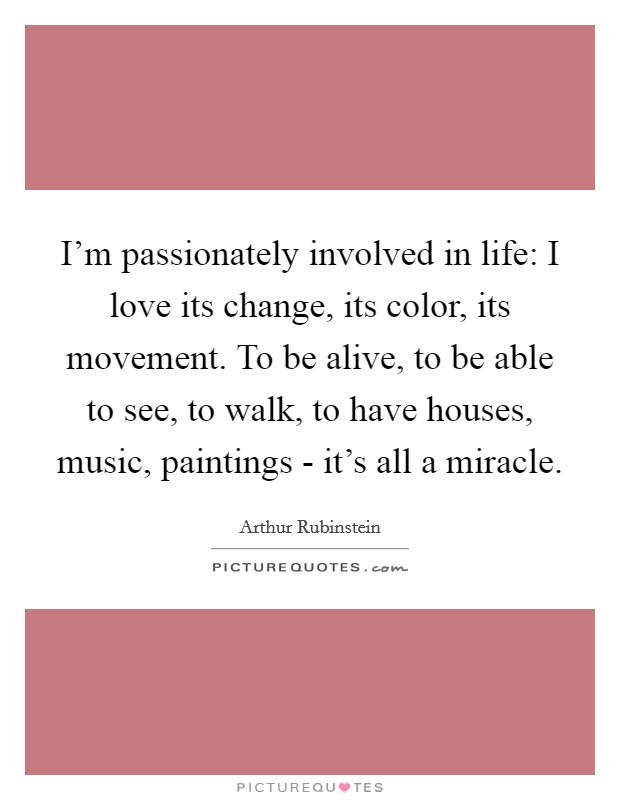 I'm passionately involved in life: I love its change, its color, its movement. To be alive, to be able to see, to walk, to have houses, music, paintings - it's all a miracle Picture Quote #1