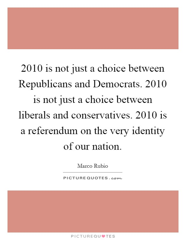2010 is not just a choice between Republicans and Democrats. 2010 is not just a choice between liberals and conservatives. 2010 is a referendum on the very identity of our nation Picture Quote #1