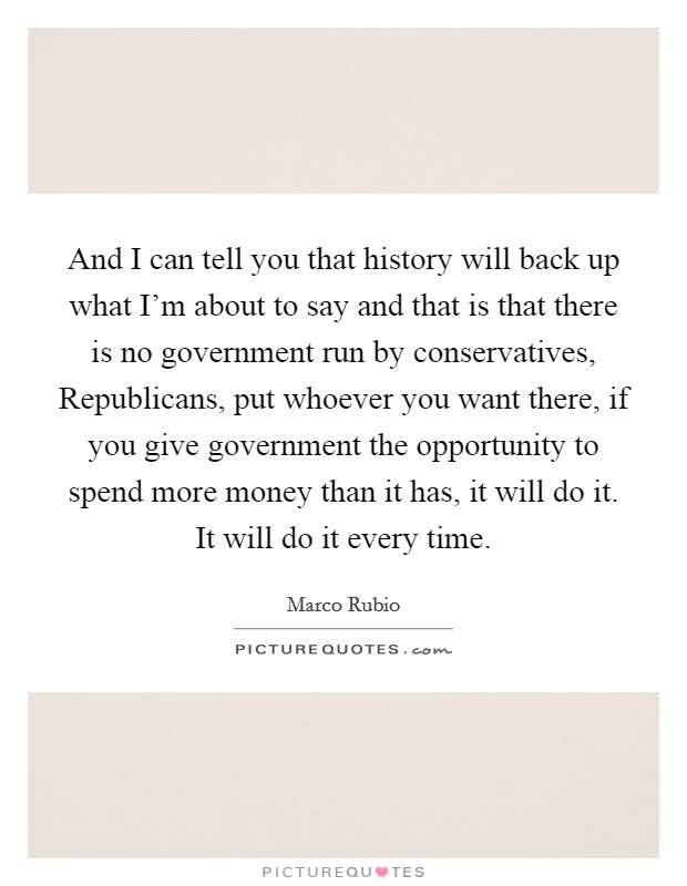 And I can tell you that history will back up what I'm about to say and that is that there is no government run by conservatives, Republicans, put whoever you want there, if you give government the opportunity to spend more money than it has, it will do it. It will do it every time Picture Quote #1