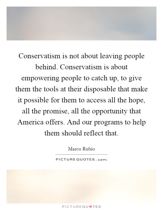 Conservatism is not about leaving people behind. Conservatism is about empowering people to catch up, to give them the tools at their disposable that make it possible for them to access all the hope, all the promise, all the opportunity that America offers. And our programs to help them should reflect that Picture Quote #1
