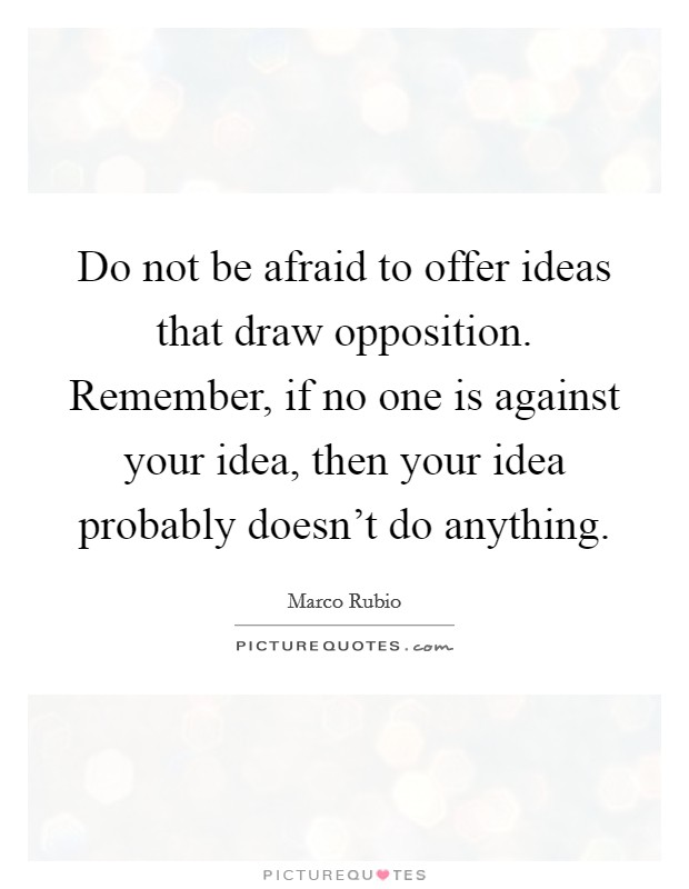 Do not be afraid to offer ideas that draw opposition. Remember, if no one is against your idea, then your idea probably doesn't do anything Picture Quote #1