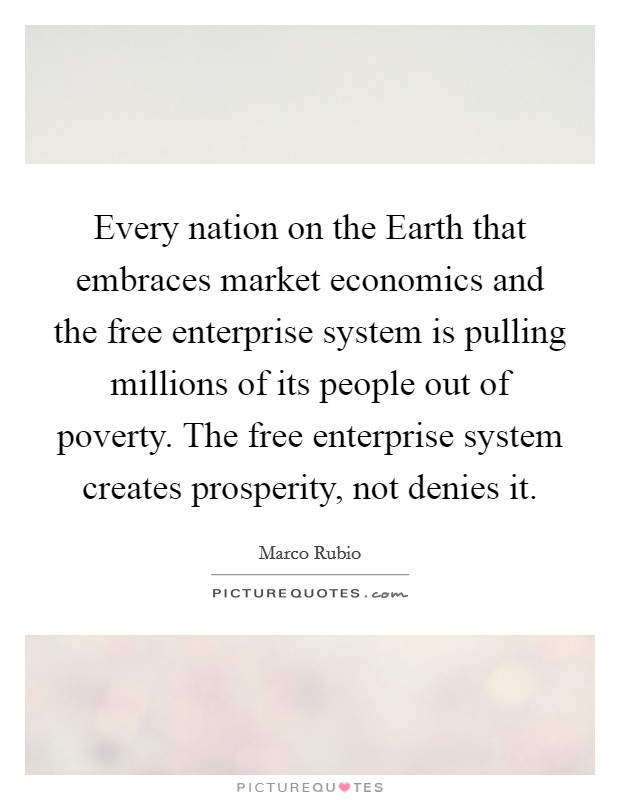 Every nation on the Earth that embraces market economics and the free enterprise system is pulling millions of its people out of poverty. The free enterprise system creates prosperity, not denies it Picture Quote #1