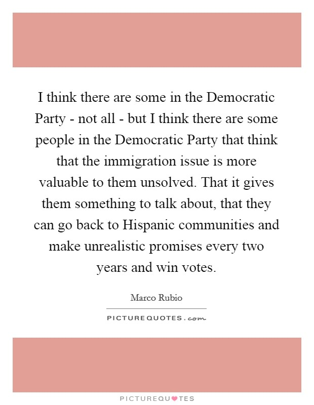 I think there are some in the Democratic Party - not all - but I think there are some people in the Democratic Party that think that the immigration issue is more valuable to them unsolved. That it gives them something to talk about, that they can go back to Hispanic communities and make unrealistic promises every two years and win votes Picture Quote #1