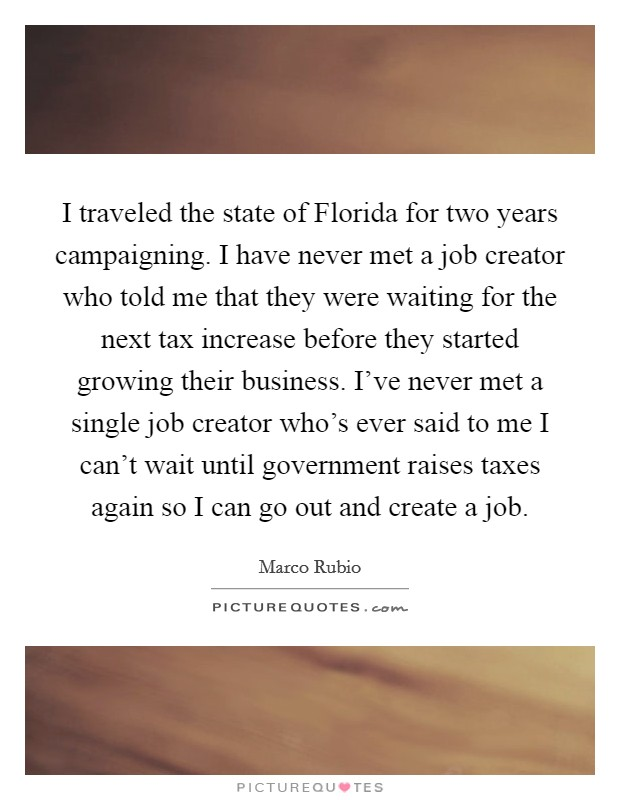 I traveled the state of Florida for two years campaigning. I have never met a job creator who told me that they were waiting for the next tax increase before they started growing their business. I've never met a single job creator who's ever said to me I can't wait until government raises taxes again so I can go out and create a job Picture Quote #1
