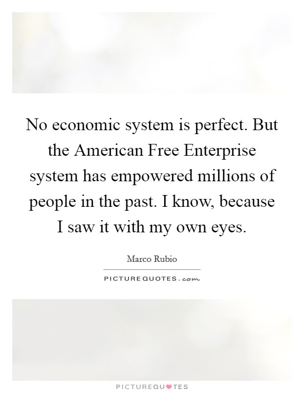 No economic system is perfect. But the American Free Enterprise system has empowered millions of people in the past. I know, because I saw it with my own eyes Picture Quote #1