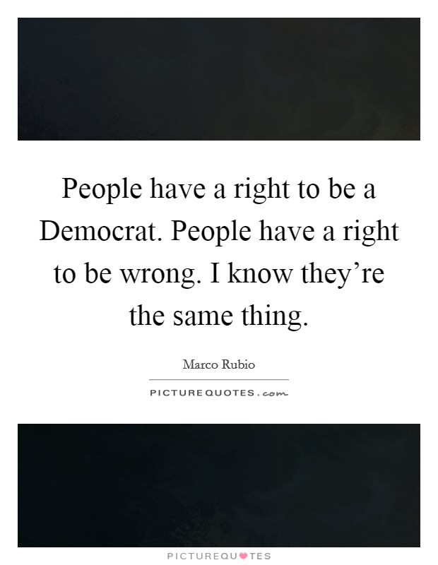 People have a right to be a Democrat. People have a right to be wrong. I know they're the same thing Picture Quote #1
