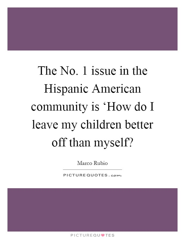 The No. 1 issue in the Hispanic American community is 'How do I leave my children better off than myself? Picture Quote #1