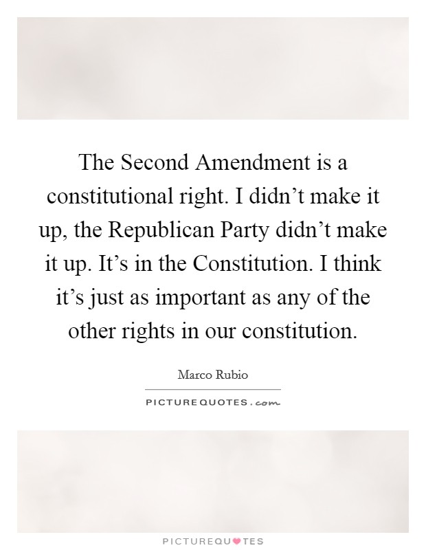 The Second Amendment is a constitutional right. I didn't make it up, the Republican Party didn't make it up. It's in the Constitution. I think it's just as important as any of the other rights in our constitution Picture Quote #1