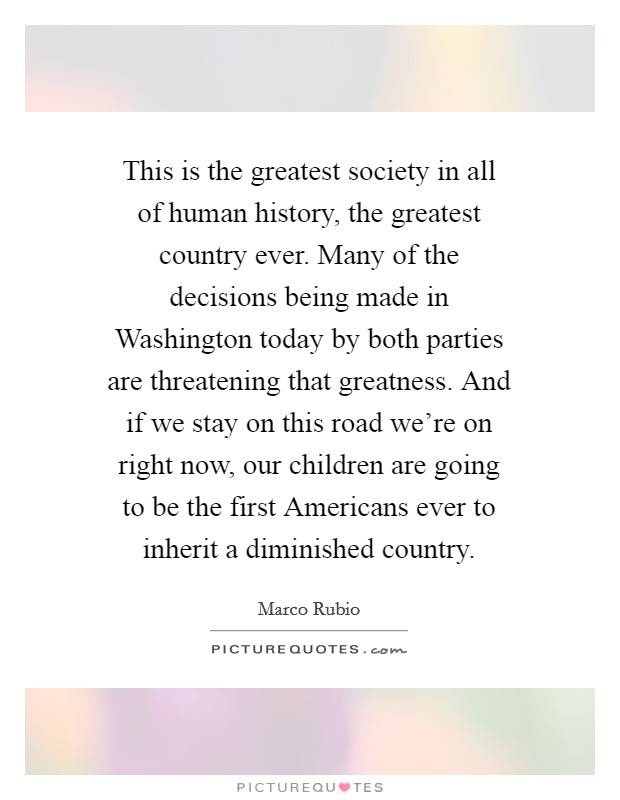 This is the greatest society in all of human history, the greatest country ever. Many of the decisions being made in Washington today by both parties are threatening that greatness. And if we stay on this road we're on right now, our children are going to be the first Americans ever to inherit a diminished country Picture Quote #1