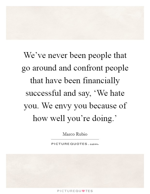 We've never been people that go around and confront people that have been financially successful and say, 'We hate you. We envy you because of how well you're doing.' Picture Quote #1