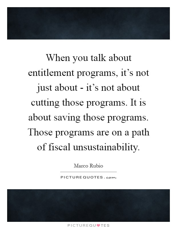 When you talk about entitlement programs, it's not just about - it's not about cutting those programs. It is about saving those programs. Those programs are on a path of fiscal unsustainability Picture Quote #1