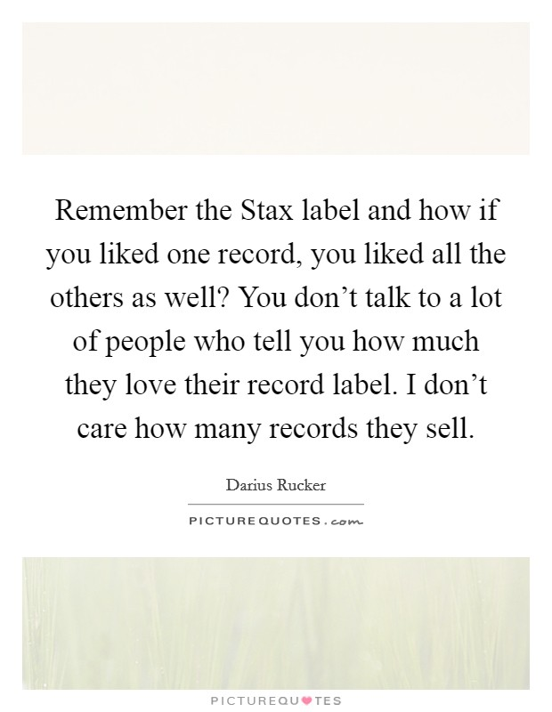 Remember the Stax label and how if you liked one record, you liked all the others as well? You don't talk to a lot of people who tell you how much they love their record label. I don't care how many records they sell Picture Quote #1