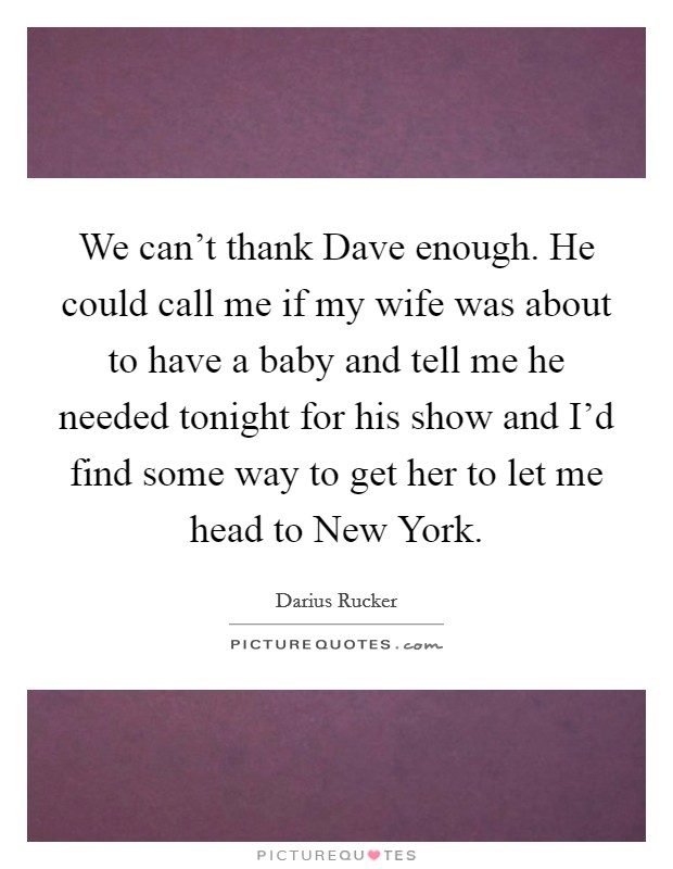 We can't thank Dave enough. He could call me if my wife was about to have a baby and tell me he needed tonight for his show and I'd find some way to get her to let me head to New York Picture Quote #1