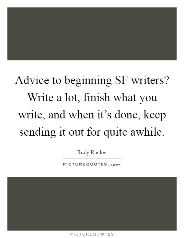 Advice to beginning SF writers? Write a lot, finish what you write, and when it's done, keep sending it out for quite awhile Picture Quote #1