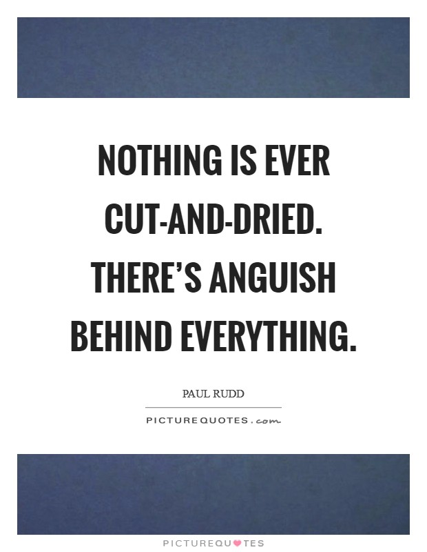 Nothing is ever cut-and-dried. There's anguish behind everything Picture Quote #1