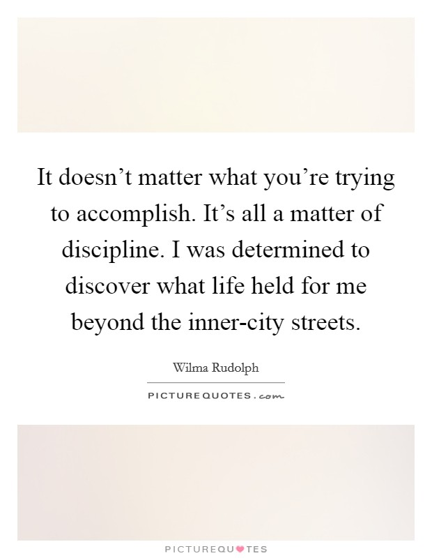 It doesn't matter what you're trying to accomplish. It's all a matter of discipline. I was determined to discover what life held for me beyond the inner-city streets Picture Quote #1