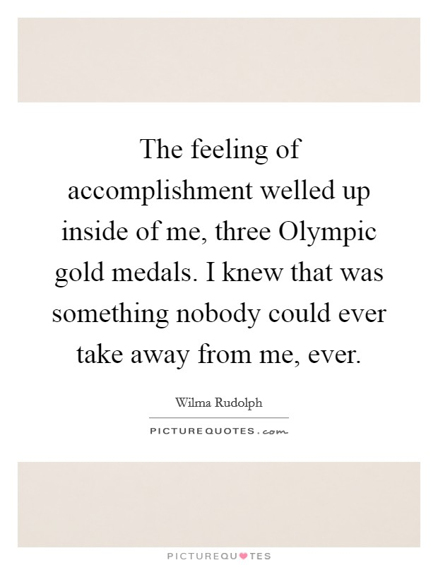 The feeling of accomplishment welled up inside of me, three Olympic gold medals. I knew that was something nobody could ever take away from me, ever Picture Quote #1