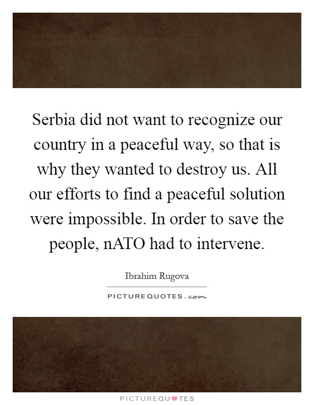 Serbia did not want to recognize our country in a peaceful way, so that is why they wanted to destroy us. All our efforts to find a peaceful solution were impossible. In order to save the people, nATO had to intervene Picture Quote #1