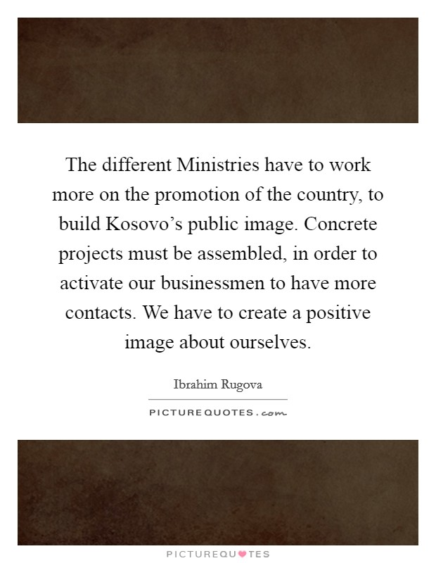 The different Ministries have to work more on the promotion of the country, to build Kosovo's public image. Concrete projects must be assembled, in order to activate our businessmen to have more contacts. We have to create a positive image about ourselves Picture Quote #1