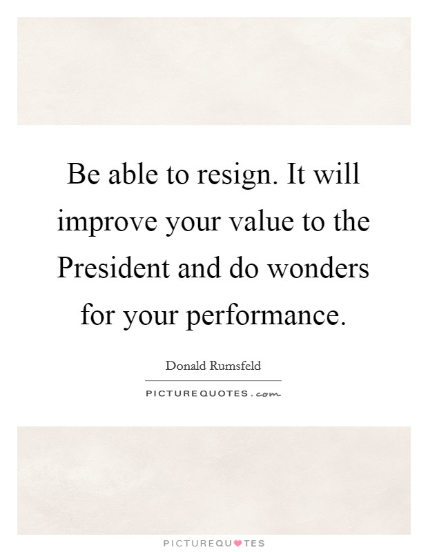 Be able to resign. It will improve your value to the President and do wonders for your performance Picture Quote #1