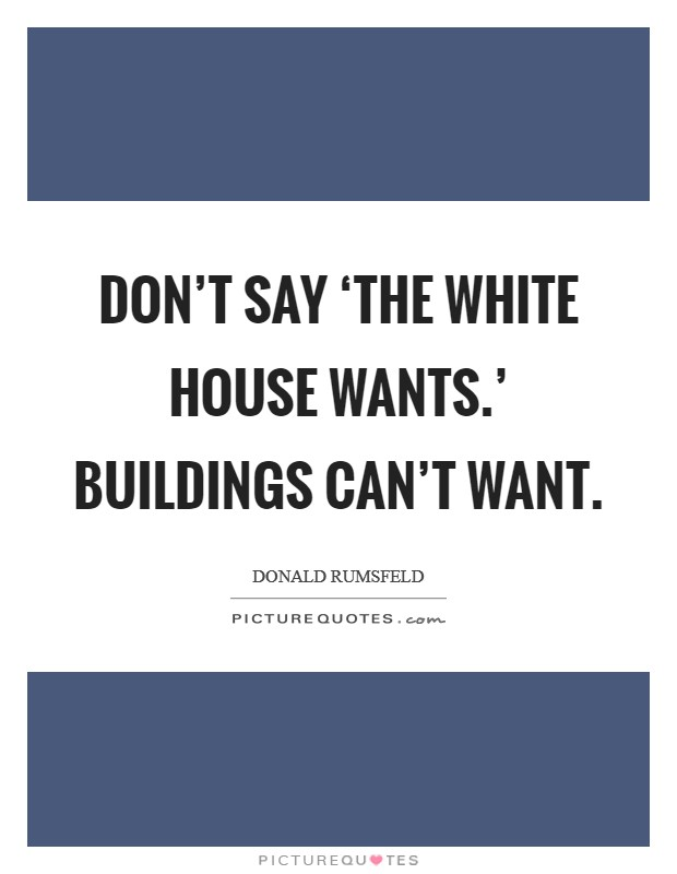 Don't say 'the White House wants.' Buildings can't want Picture Quote #1