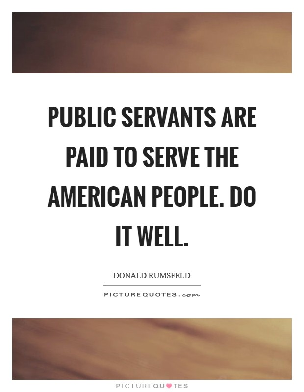 Public servants are paid to serve the American people. Do it well Picture Quote #1