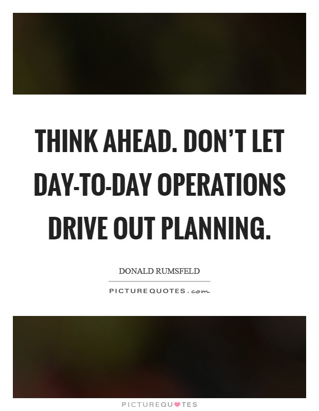Think ahead. Don't let day-to-day operations drive out planning Picture Quote #1