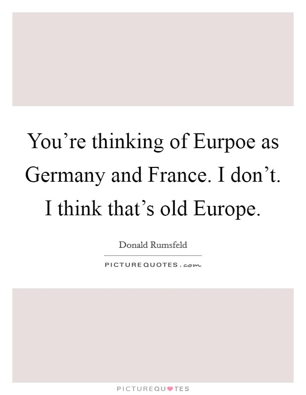 You're thinking of Eurpoe as Germany and France. I don't. I think that's old Europe Picture Quote #1