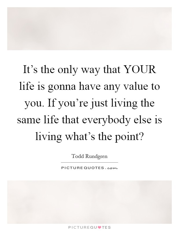 It's the only way that YOUR life is gonna have any value to you. If you're just living the same life that everybody else is living what's the point? Picture Quote #1