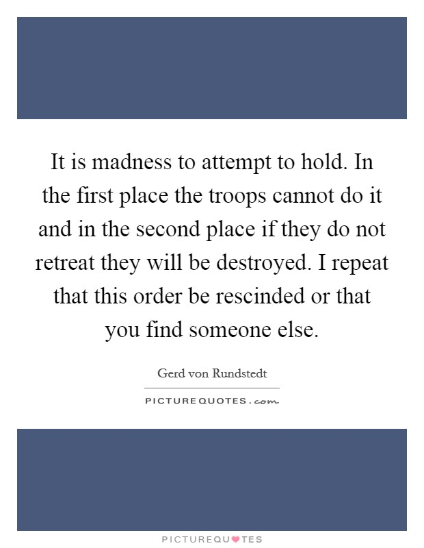 It is madness to attempt to hold. In the first place the troops cannot do it and in the second place if they do not retreat they will be destroyed. I repeat that this order be rescinded or that you find someone else Picture Quote #1