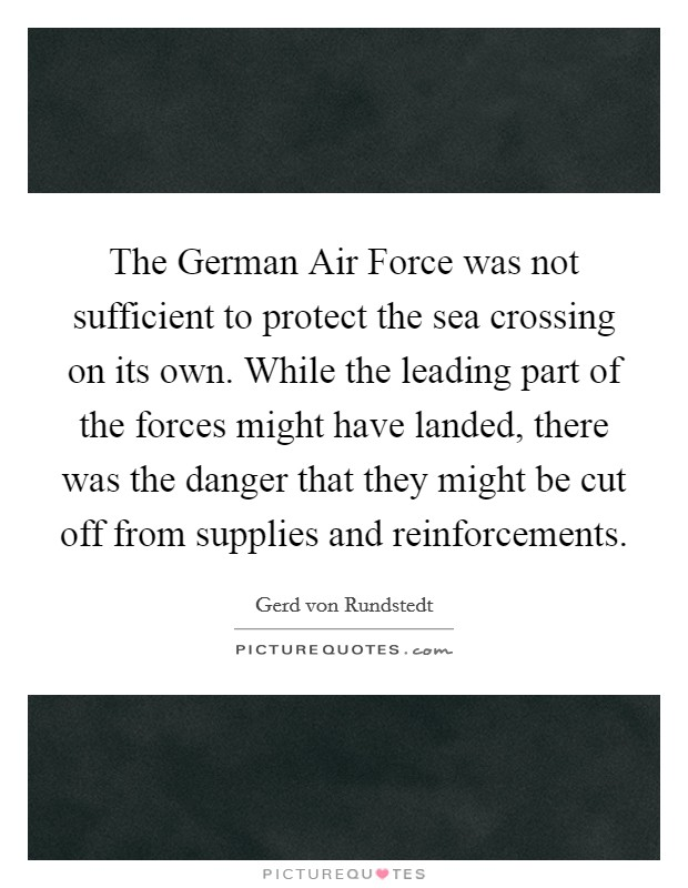 The German Air Force was not sufficient to protect the sea crossing on its own. While the leading part of the forces might have landed, there was the danger that they might be cut off from supplies and reinforcements Picture Quote #1