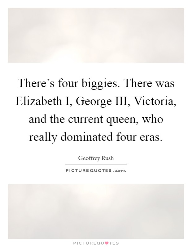 There's four biggies. There was Elizabeth I, George III, Victoria, and the current queen, who really dominated four eras Picture Quote #1