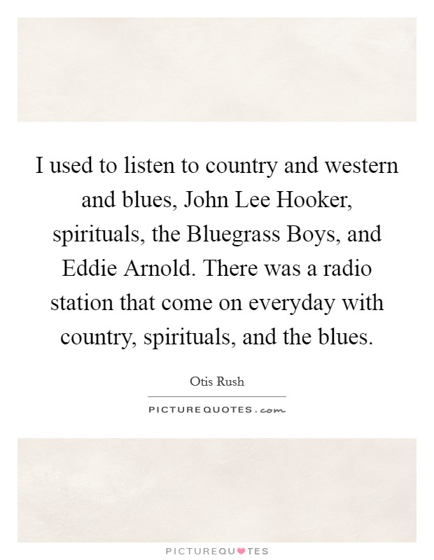 I used to listen to country and western and blues, John Lee Hooker, spirituals, the Bluegrass Boys, and Eddie Arnold. There was a radio station that come on everyday with country, spirituals, and the blues Picture Quote #1