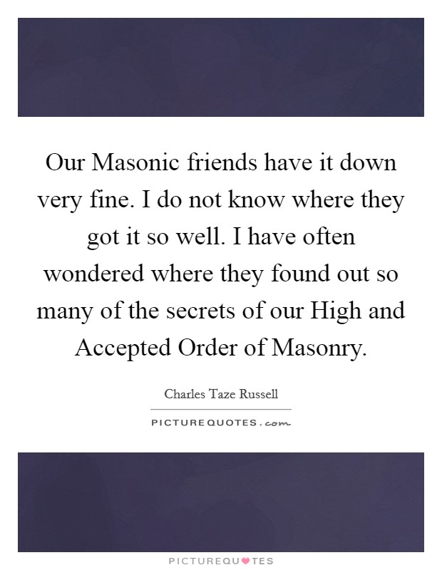 Our Masonic friends have it down very fine. I do not know where they got it so well. I have often wondered where they found out so many of the secrets of our High and Accepted Order of Masonry Picture Quote #1