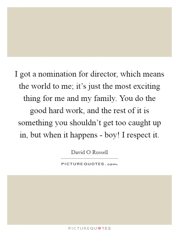 I got a nomination for director, which means the world to me; it's just the most exciting thing for me and my family. You do the good hard work, and the rest of it is something you shouldn't get too caught up in, but when it happens - boy! I respect it Picture Quote #1