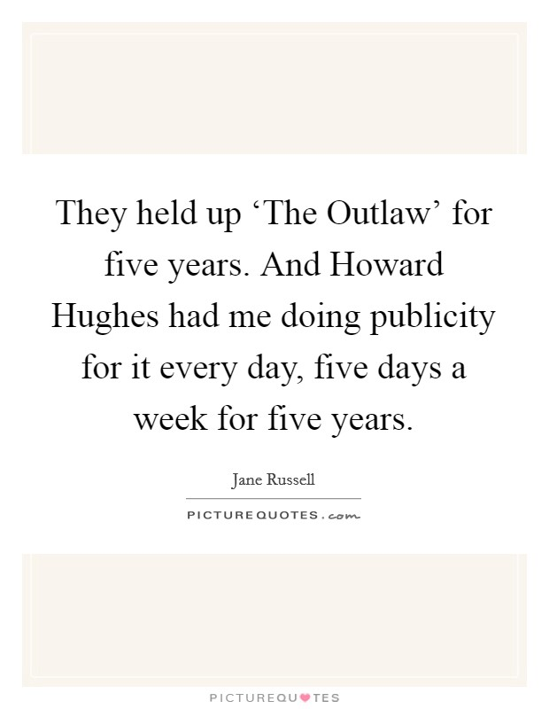 They held up 'The Outlaw' for five years. And Howard Hughes had me doing publicity for it every day, five days a week for five years Picture Quote #1