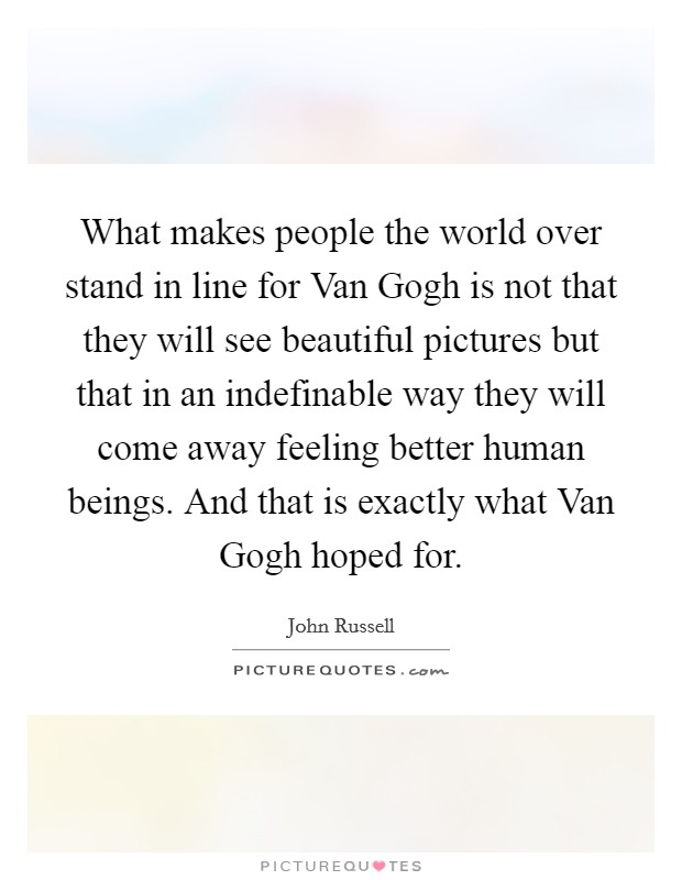 What makes people the world over stand in line for Van Gogh is not that they will see beautiful pictures but that in an indefinable way they will come away feeling better human beings. And that is exactly what Van Gogh hoped for Picture Quote #1