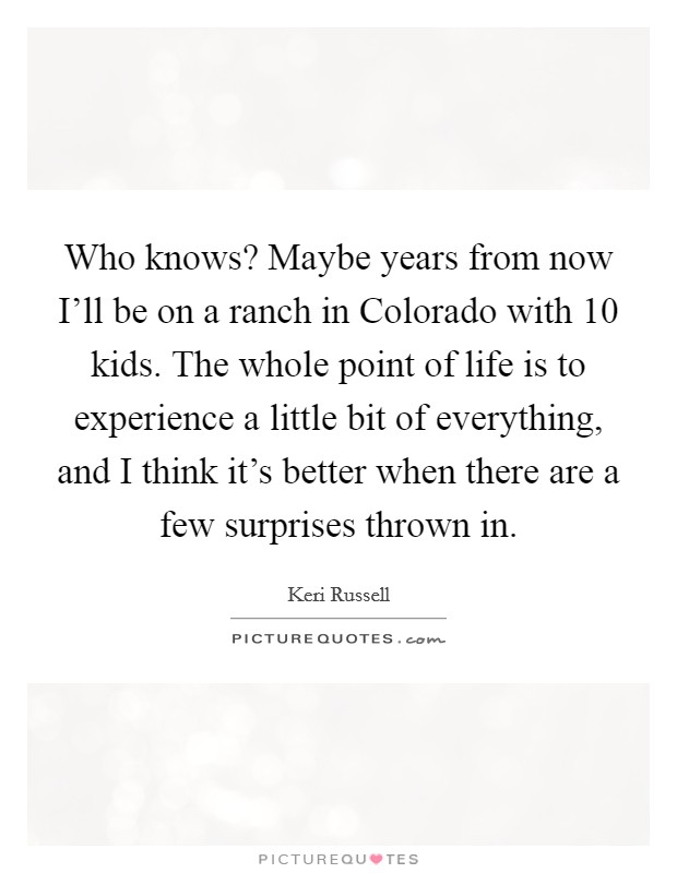 Who knows? Maybe years from now I'll be on a ranch in Colorado with 10 kids. The whole point of life is to experience a little bit of everything, and I think it's better when there are a few surprises thrown in Picture Quote #1