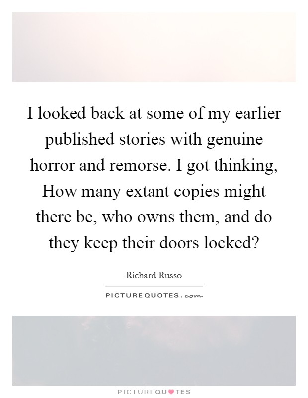 I looked back at some of my earlier published stories with genuine horror and remorse. I got thinking, How many extant copies might there be, who owns them, and do they keep their doors locked? Picture Quote #1