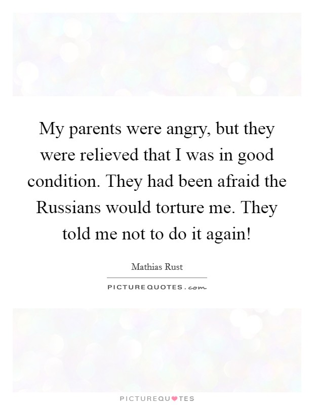 My parents were angry, but they were relieved that I was in good condition. They had been afraid the Russians would torture me. They told me not to do it again! Picture Quote #1
