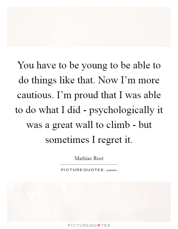 You have to be young to be able to do things like that. Now I'm more cautious. I'm proud that I was able to do what I did - psychologically it was a great wall to climb - but sometimes I regret it Picture Quote #1
