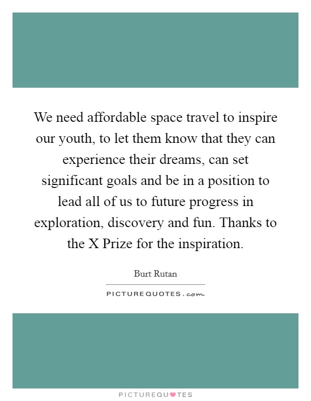 We need affordable space travel to inspire our youth, to let them know that they can experience their dreams, can set significant goals and be in a position to lead all of us to future progress in exploration, discovery and fun. Thanks to the X Prize for the inspiration Picture Quote #1