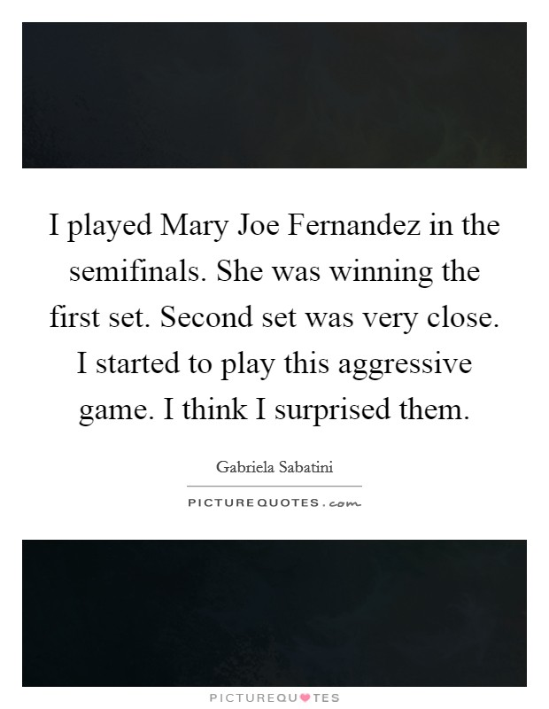 I played Mary Joe Fernandez in the semifinals. She was winning the first set. Second set was very close. I started to play this aggressive game. I think I surprised them Picture Quote #1