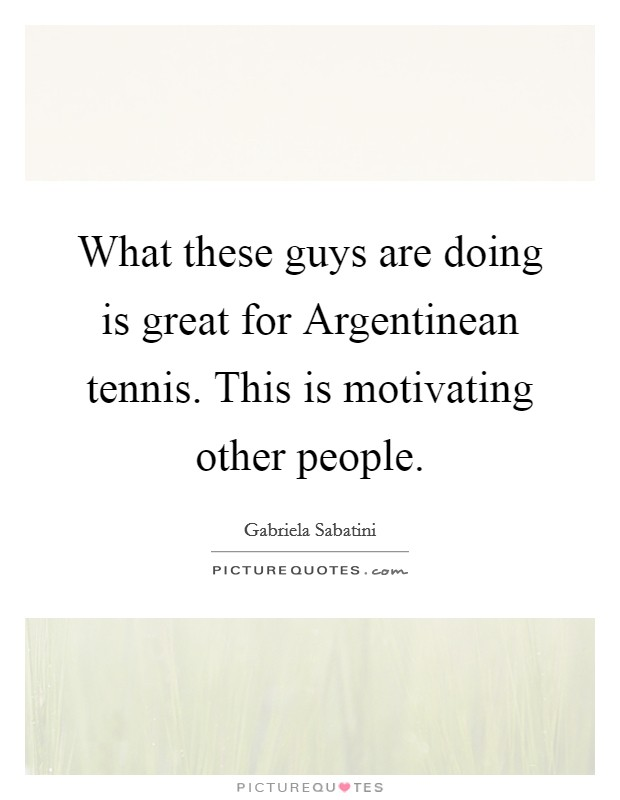 What these guys are doing is great for Argentinean tennis. This is motivating other people Picture Quote #1