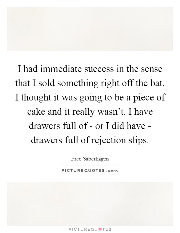 I had immediate success in the sense that I sold something right off the bat. I thought it was going to be a piece of cake and it really wasn't. I have drawers full of - or I did have - drawers full of rejection slips Picture Quote #1